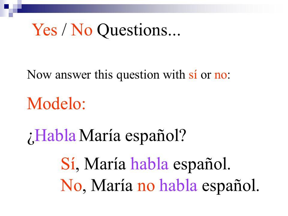 Now answer this question with sí or no: Modelo: ¿Habla María español? Yes / No Questions... Sí, María habla español. No, María no habla español.