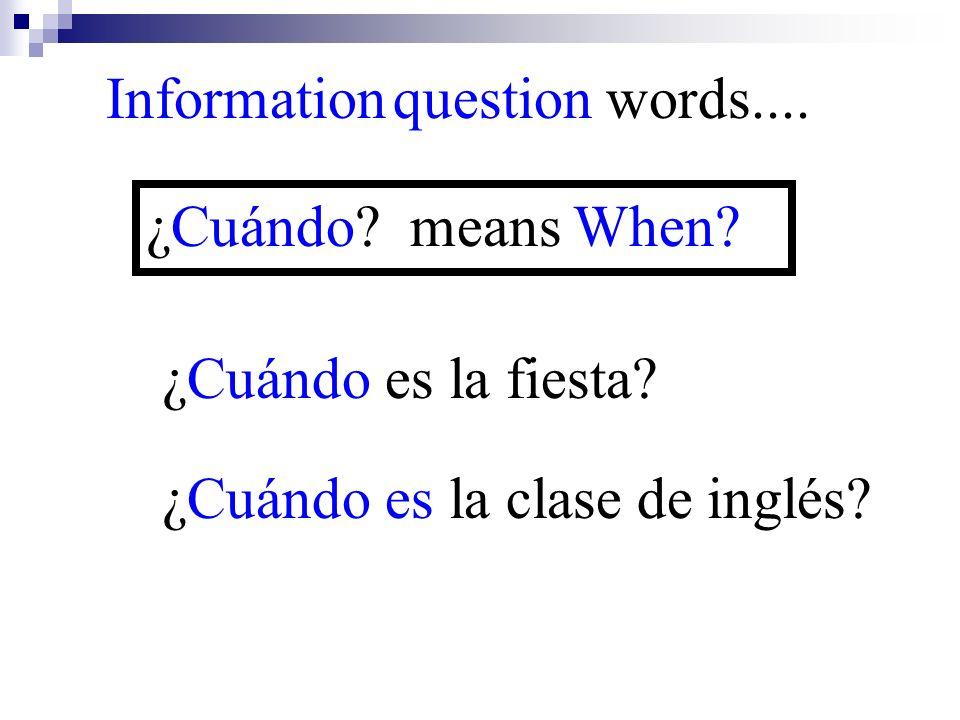 ¿Cuándo es la clase de inglés? Information question words.... ¿Cuándo? means When? ¿Cuándo es la fiesta?