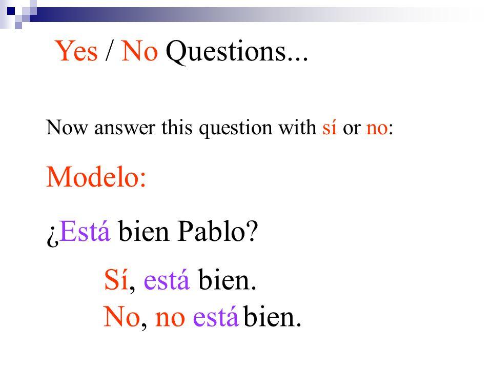 Now answer this question with sí or no: Modelo: ¿Está bien Pablo? Yes / No Questions... Sí, está bien. No, no está bien.