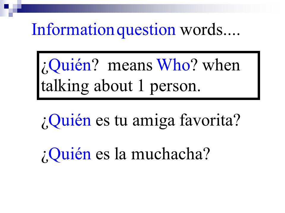 ¿Quién es la muchacha? Information question words.... ¿Quién? means Who? when talking about 1 person. ¿Quién es tu amiga favorita?