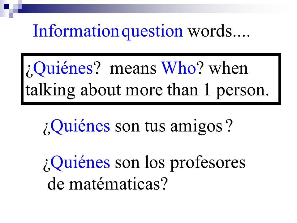 Information question words.... ¿Quiénes son tus amigos ? ¿Quiénes? means Who? when talking about more than 1 person. ¿Quiénes son los profesores de ma