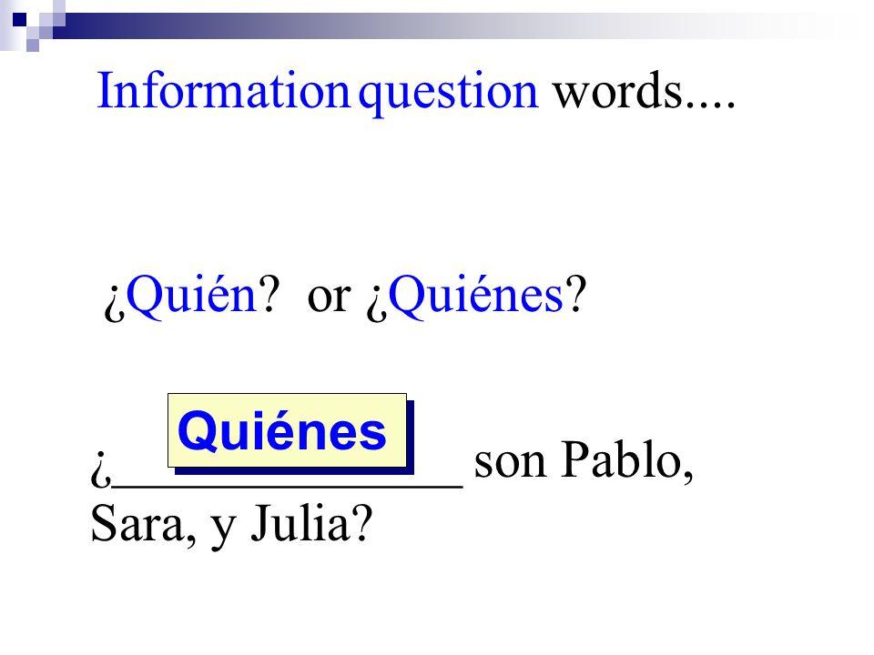 ¿Quién? or ¿Quiénes? ¿_____________ son Pablo, Sara, y Julia? Quiénes Information question words....