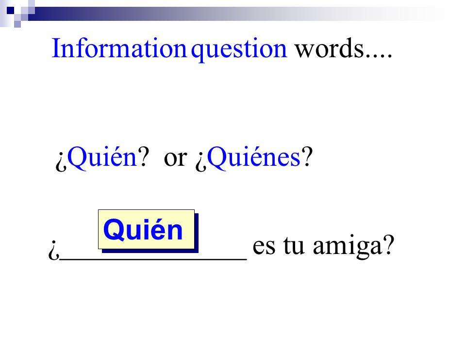 ¿Quién? or ¿Quiénes? ¿_____________ es tu amiga? Quién Information question words....