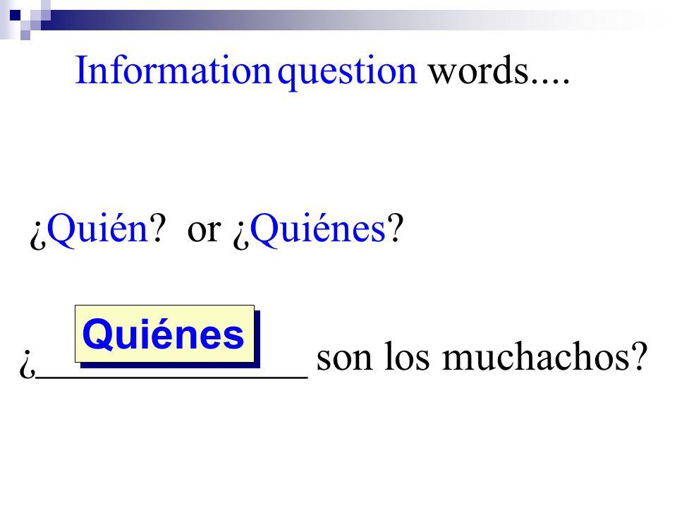 ¿Quién? or ¿Quiénes? ¿_____________ son los muchachos? Quiénes Information question words....