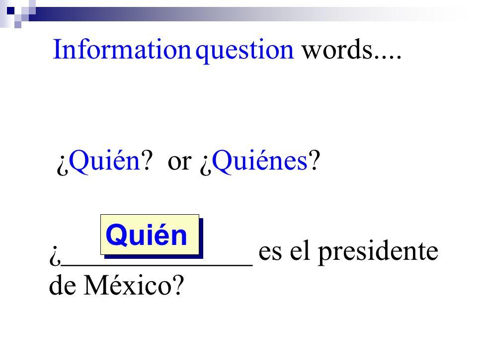 ¿Quién? or ¿Quiénes? ¿_____________ es el presidente de México? Quién Information question words....