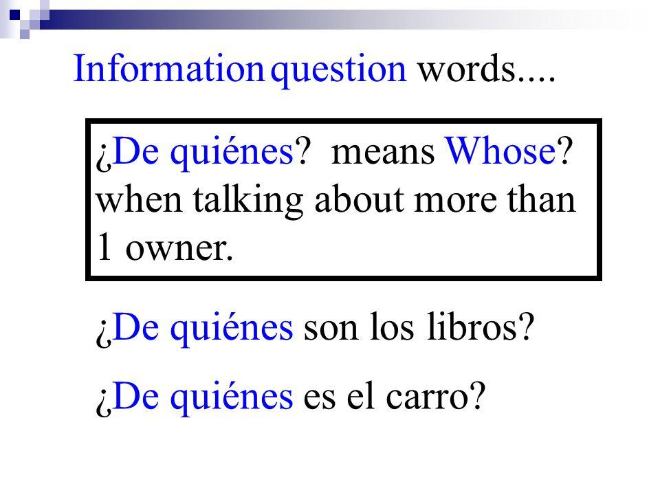 ¿De quiénes es el carro? Information question words.... ¿De quiénes? means Whose? when talking about more than 1 owner. ¿De quiénes son los libros?