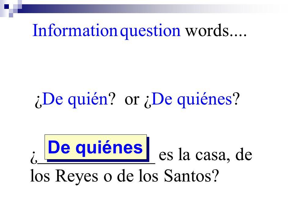 ¿De quién? or ¿De quiénes? ¿_____________ es la casa, de los Reyes o de los Santos? De quiénes Information question words....