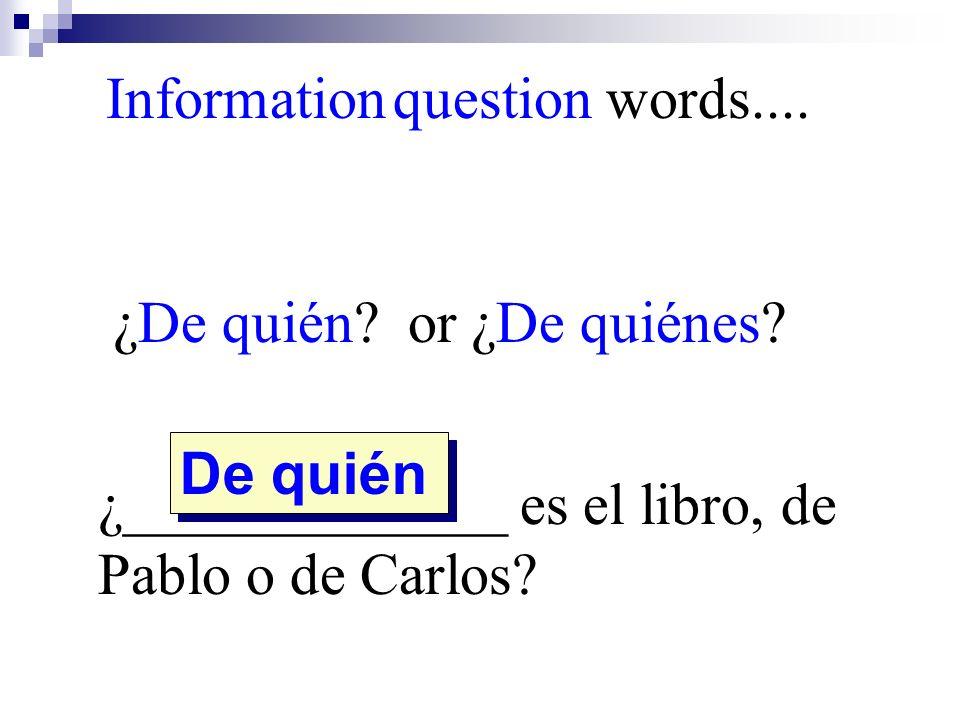 ¿De quién? or ¿De quiénes? ¿_____________ es el libro, de Pablo o de Carlos? De quién Information question words....