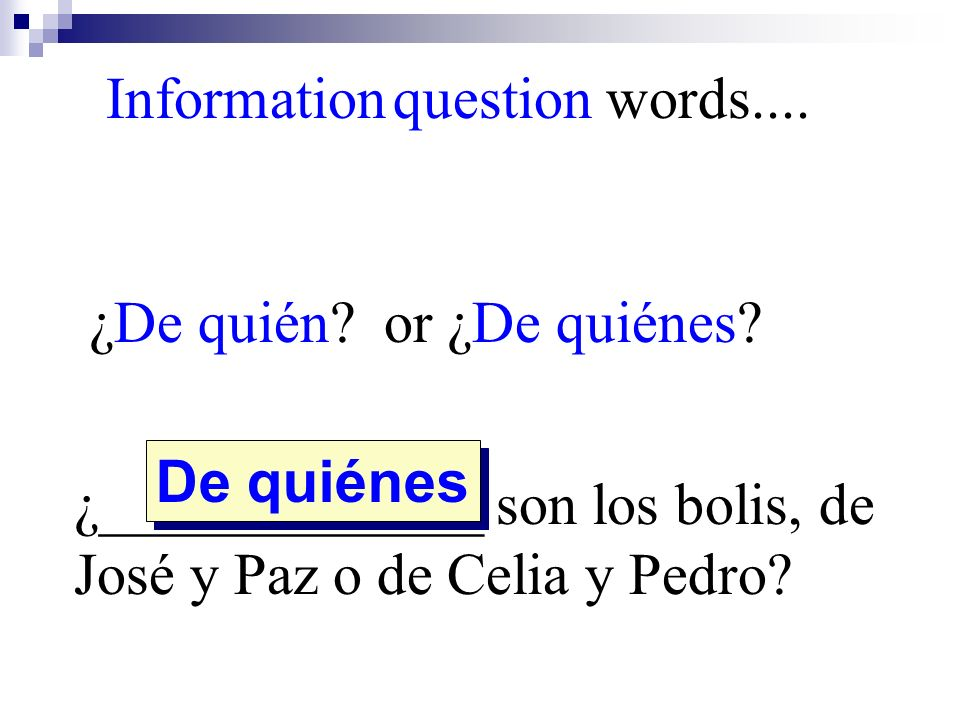 ¿De quién? or ¿De quiénes? ¿_____________ son los bolis, de José y Paz o de Celia y Pedro? De quiénes Information question words....