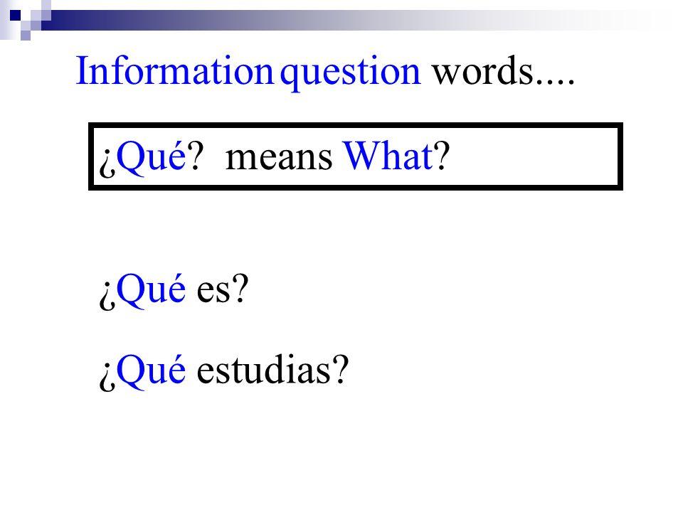 ¿Qué estudias? Information question words.... ¿Qué? means What? ¿Qué es?