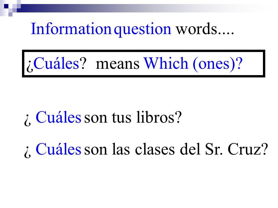 ¿ Cuáles son las clases del Sr. Cruz? Information question words.... ¿Cuáles? means Which (ones)? ¿ Cuáles son tus libros?
