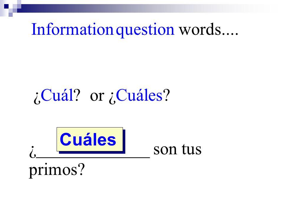¿Cuál? or ¿Cuáles? ¿_____________ son tus primos? Cuáles Information question words....