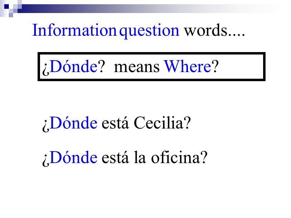 ¿Dónde está la oficina? Information question words.... ¿Dónde? means Where? ¿Dónde está Cecilia?