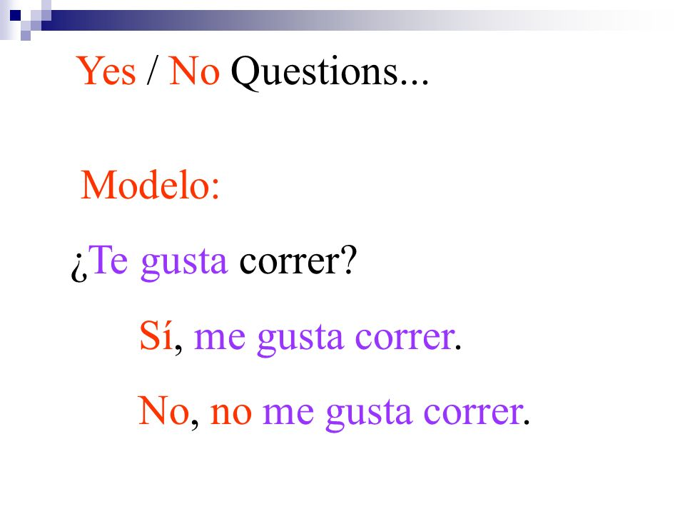 Modelo: ¿Te gusta correr? Sí, me gusta correr. No, no me gusta correr. Yes / No Questions...