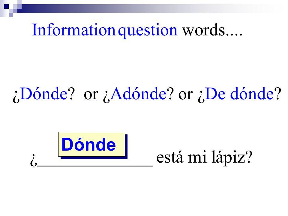 ¿Dónde? or ¿Adónde? or ¿De dónde? ¿_____________ está mi lápiz? Dónde Information question words....