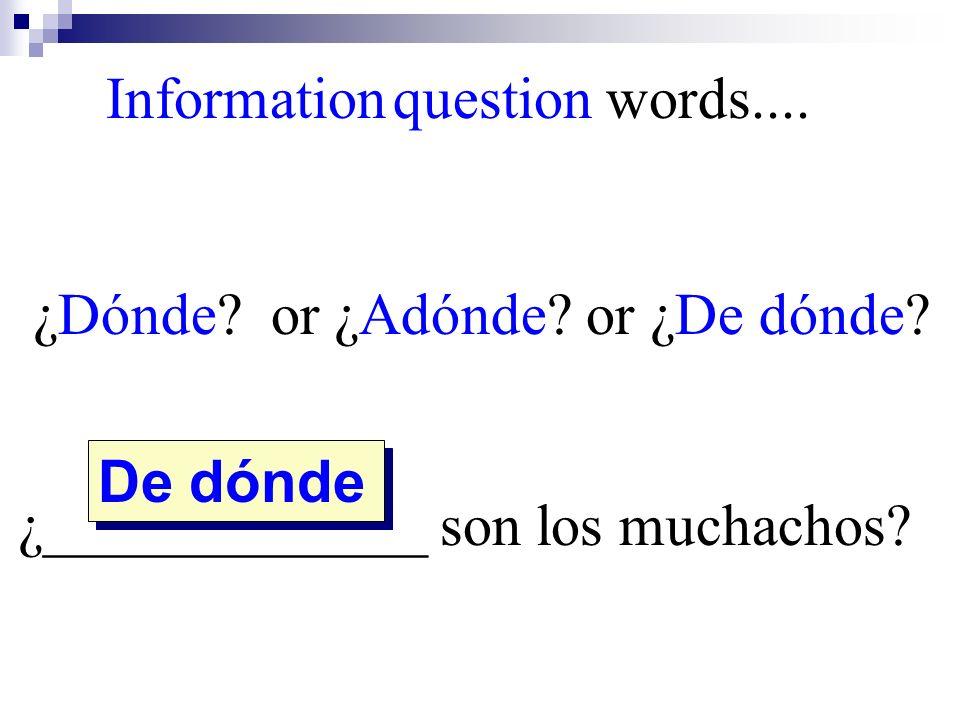 De dónde Information question words.... ¿Dónde? or ¿Adónde? or ¿De dónde? ¿_____________ son los muchachos?