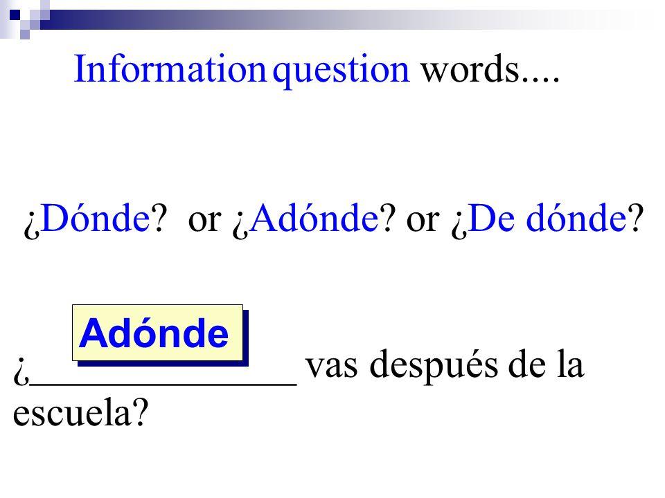 Adónde Information question words.... ¿Dónde? or ¿Adónde? or ¿De dónde? ¿_____________ vas después de la escuela?