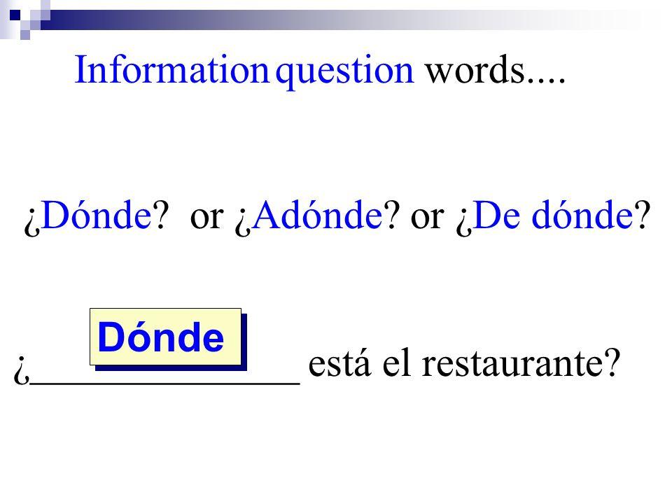 Dónde Information question words.... ¿Dónde? or ¿Adónde? or ¿De dónde? ¿_____________ está el restaurante?