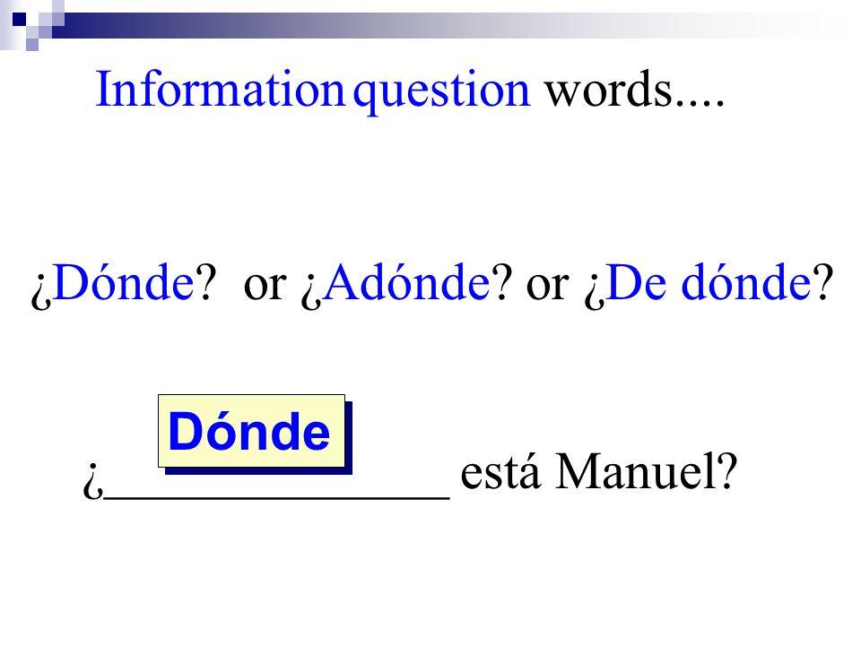 Dónde Information question words.... ¿Dónde? or ¿Adónde? or ¿De dónde? ¿_____________ está Manuel?