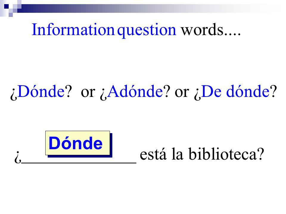 Dónde Information question words.... ¿Dónde? or ¿Adónde? or ¿De dónde? ¿_____________ está la biblioteca?