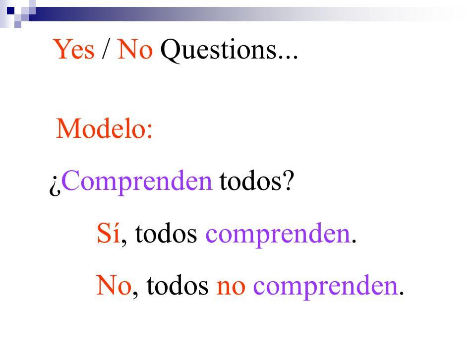 Modelo: ¿Comprenden todos? Sí, todos comprenden. No, todos no comprenden. Yes / No Questions...