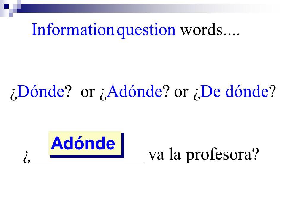 Adónde Information question words.... ¿Dónde? or ¿Adónde? or ¿De dónde? ¿_____________ va la profesora?