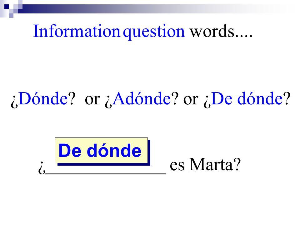De dónde Information question words.... ¿Dónde? or ¿Adónde? or ¿De dónde? ¿_____________ es Marta?