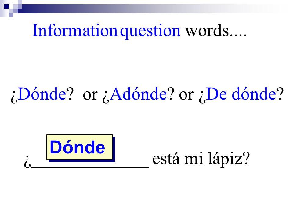 Dónde Information question words.... ¿Dónde? or ¿Adónde? or ¿De dónde? ¿_____________ está mi lápiz?