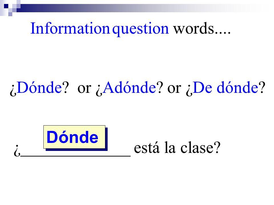 Dónde Information question words.... ¿Dónde? or ¿Adónde? or ¿De dónde? ¿_____________ está la clase?