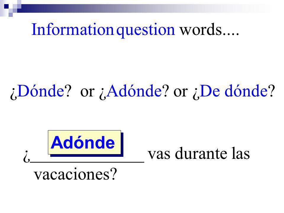Adónde Information question words.... ¿Dónde? or ¿Adónde? or ¿De dónde? ¿_____________ vas durante las vacaciones?