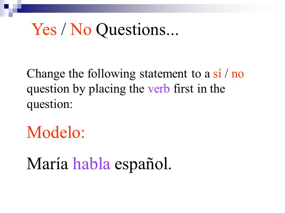 Change the following statement to a sí / no question by placing the verb first in the question: Modelo: María habla español. Yes / No Questions...