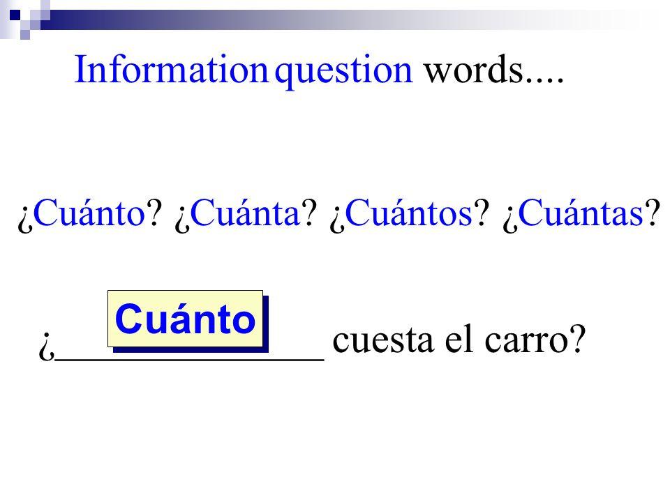 ¿Cuánto? ¿Cuánta? ¿Cuántos? ¿Cuántas? ¿_____________ cuesta el carro? Cuánto Information question words....