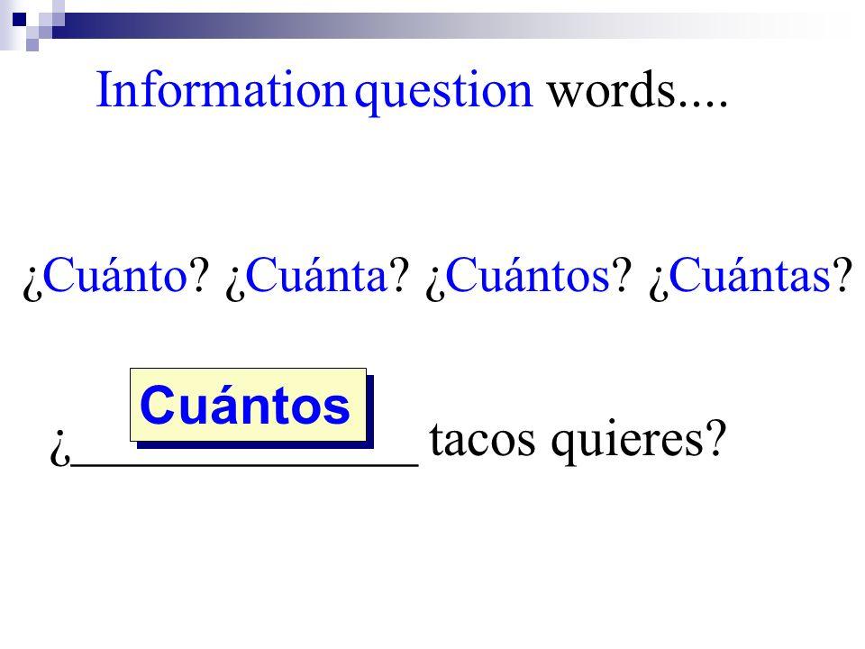 ¿Cuánto? ¿Cuánta? ¿Cuántos? ¿Cuántas? ¿_____________ tacos quieres? Cuántos Information question words....