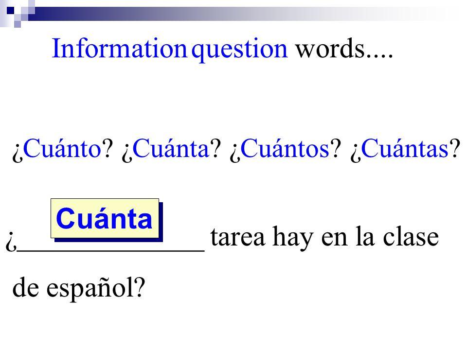 ¿Cuánto? ¿Cuánta? ¿Cuántos? ¿Cuántas? ¿_____________ tarea hay en la clase de español? Cuánta Information question words....