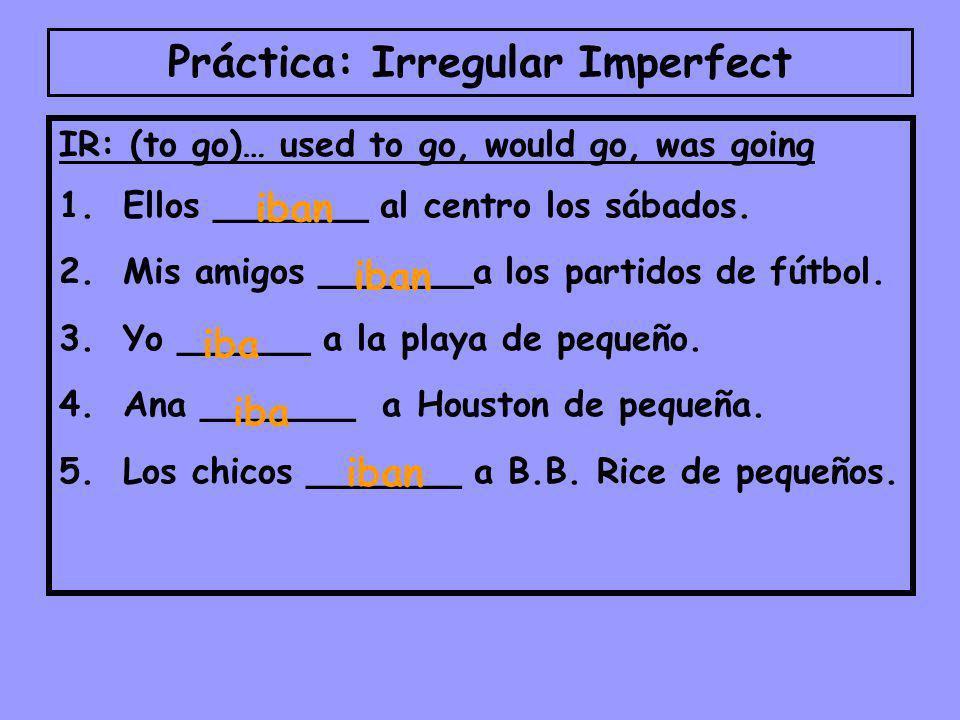Práctica: Irregular Imperfect IR: (to go)… used to go, would go, was going 1.Ellos _______ al centro los sábados.