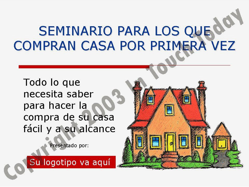 SEMINARIO PARA LOS QUE COMPRAN CASA POR PRIMERA VEZ Todo lo que necesita saber para hacer la compra de su casa fácil y a su alcance Presentado por: Su