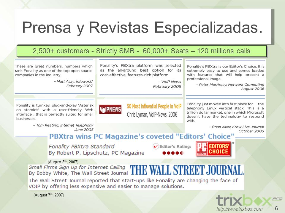 6 http://www.trixbox.com Prensa y Revistas Especializadas. 2,500+ customers - Strictly SMB - 60,000+ Seats – 120 millions calls (August 7 th, 2007) (A