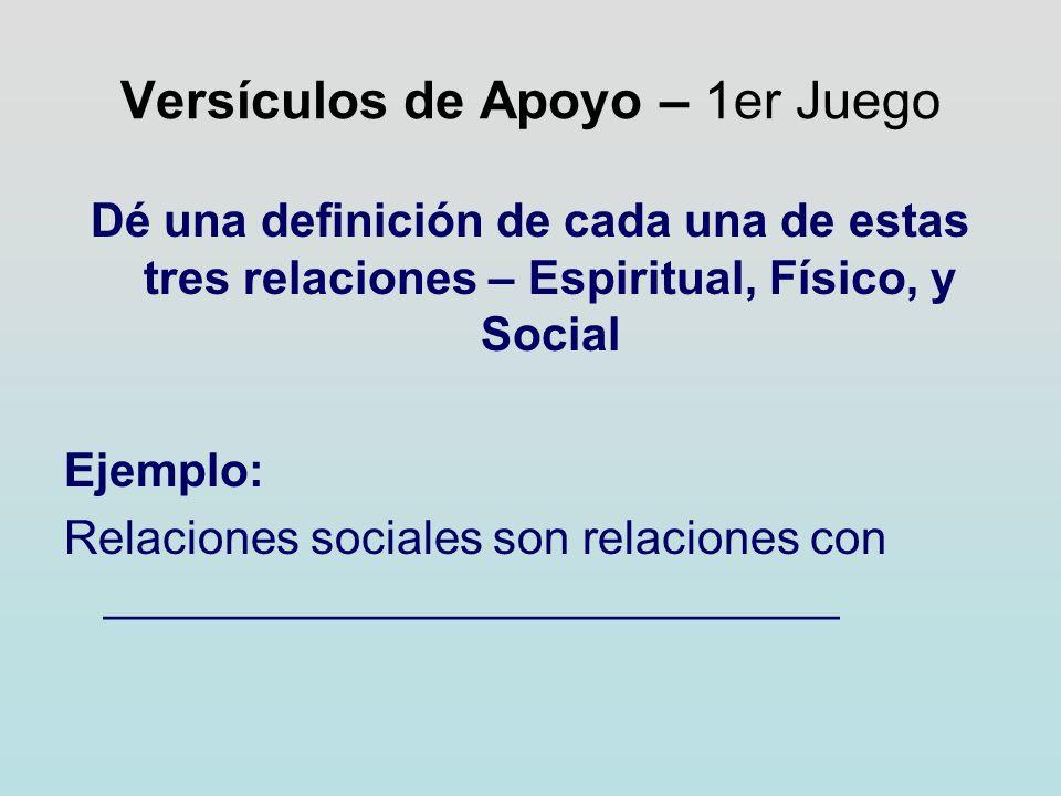 Versículos de Apoyo – 1er Juego Dé una definición de cada una de estas tres relaciones – Espiritual, Físico, y Social Ejemplo: Relaciones sociales son