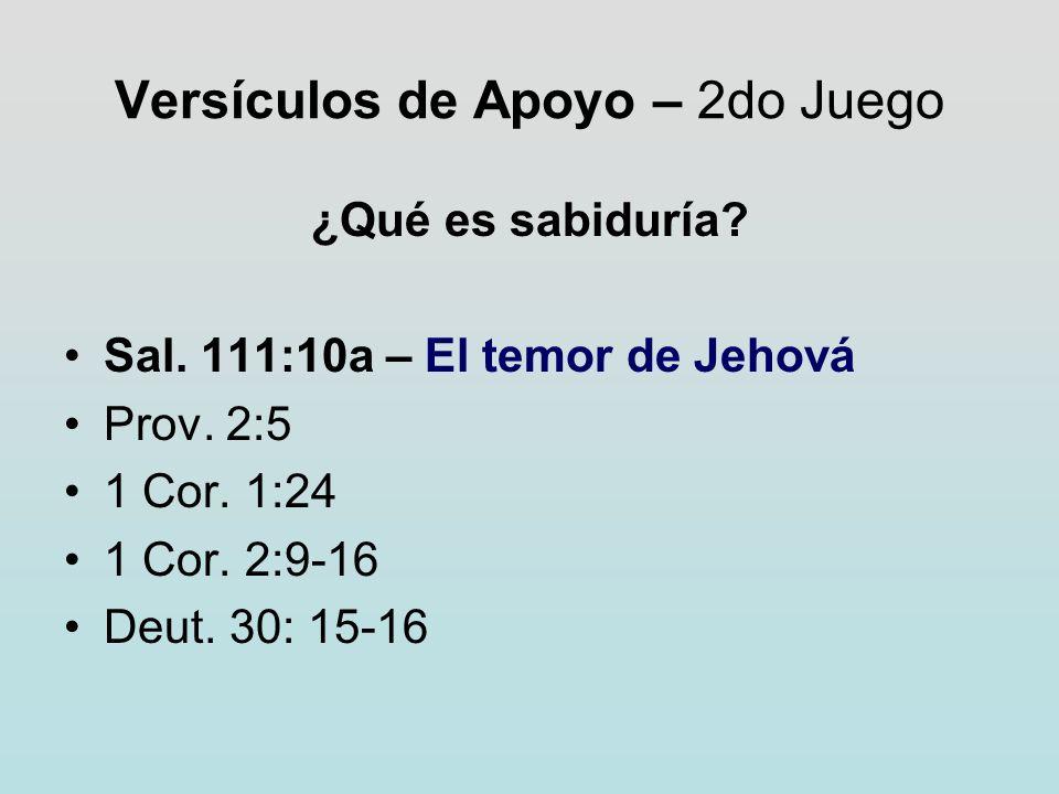 Versículos de Apoyo – 2do Juego ¿Qué es sabiduría? Sal. 111:10a – El temor de Jehová Prov. 2:5 1 Cor. 1:24 1 Cor. 2:9-16 Deut. 30: 15-16