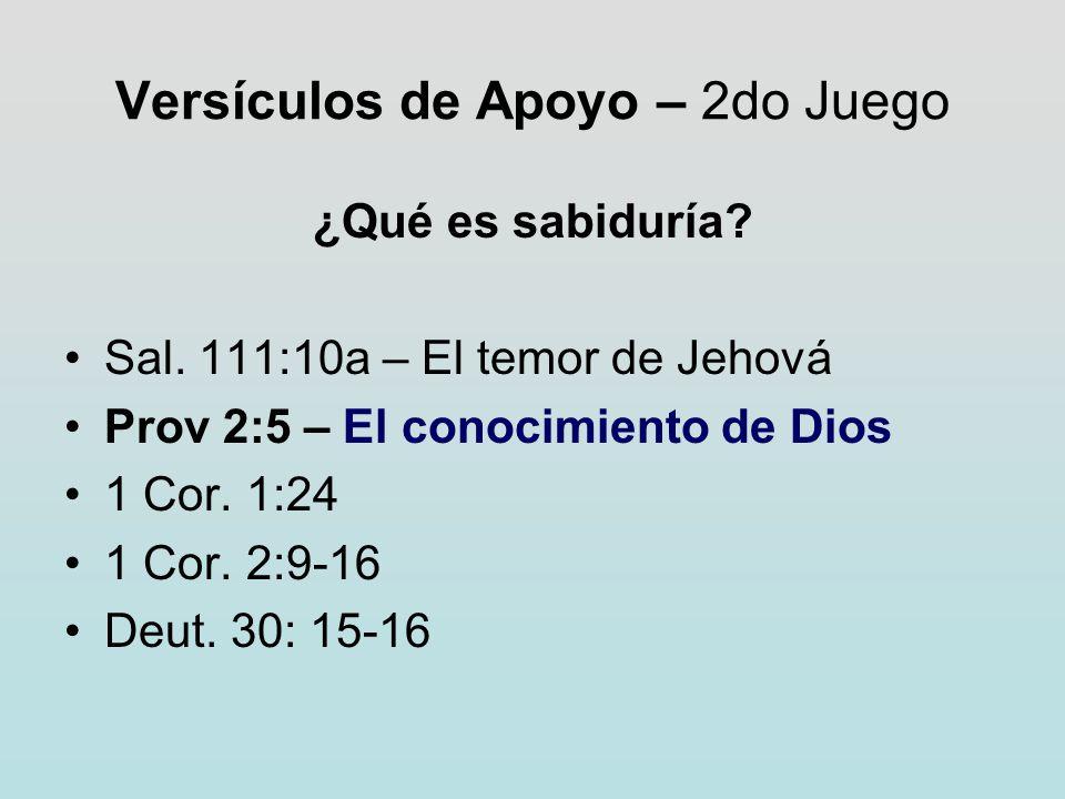 Versículos de Apoyo – 2do Juego ¿Qué es sabiduría? Sal. 111:10a – El temor de Jehová Prov 2:5 – El conocimiento de Dios 1 Cor. 1:24 1 Cor. 2:9-16 Deut