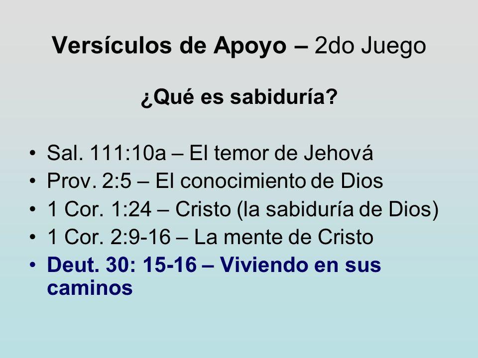 Versículos de Apoyo – 2do Juego ¿Qué es sabiduría? Sal. 111:10a – El temor de Jehová Prov. 2:5 – El conocimiento de Dios 1 Cor. 1:24 – Cristo (la sabi