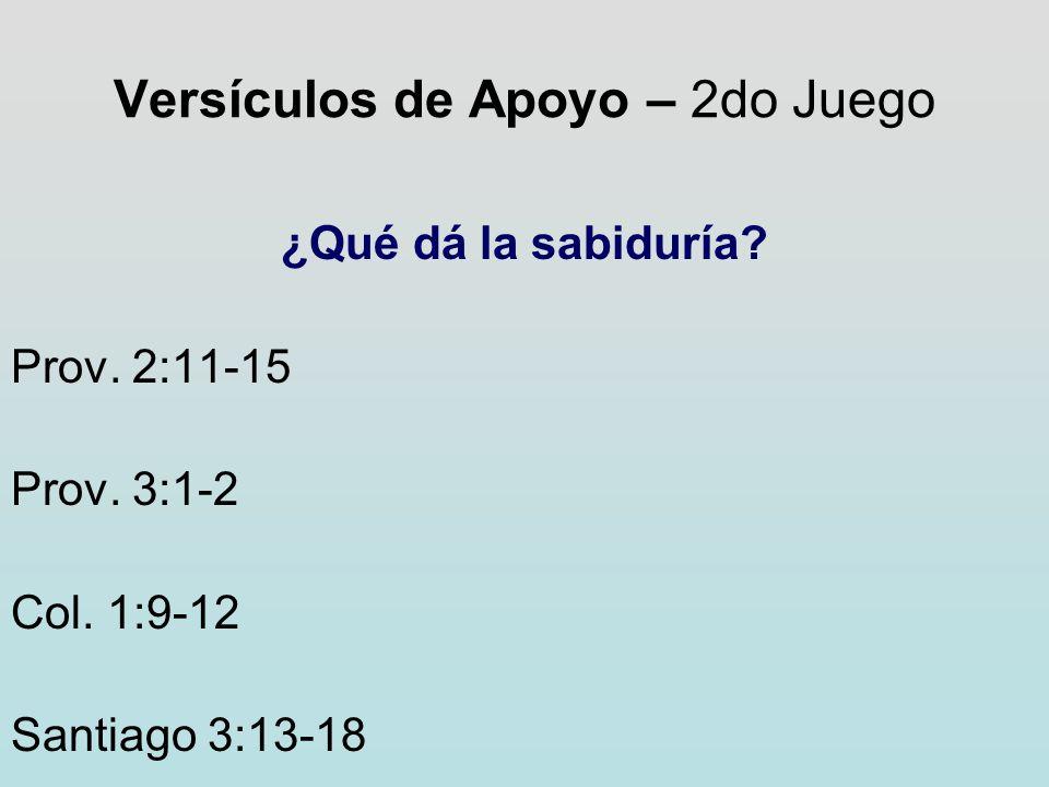 Versículos de Apoyo – 2do Juego ¿Qué dá la sabiduría? Prov. 2:11-15 Prov. 3:1-2 Col. 1:9-12 Santiago 3:13-18