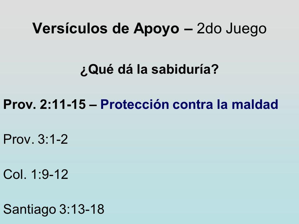 Versículos de Apoyo – 2do Juego ¿Qué dá la sabiduría? Prov. 2:11-15 – Protección contra la maldad Prov. 3:1-2 Col. 1:9-12 Santiago 3:13-18