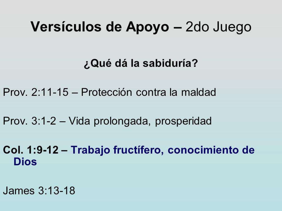 Versículos de Apoyo – 2do Juego ¿Qué dá la sabiduría? Prov. 2:11-15 – Protección contra la maldad Prov. 3:1-2 – Vida prolongada, prosperidad Col. 1:9-