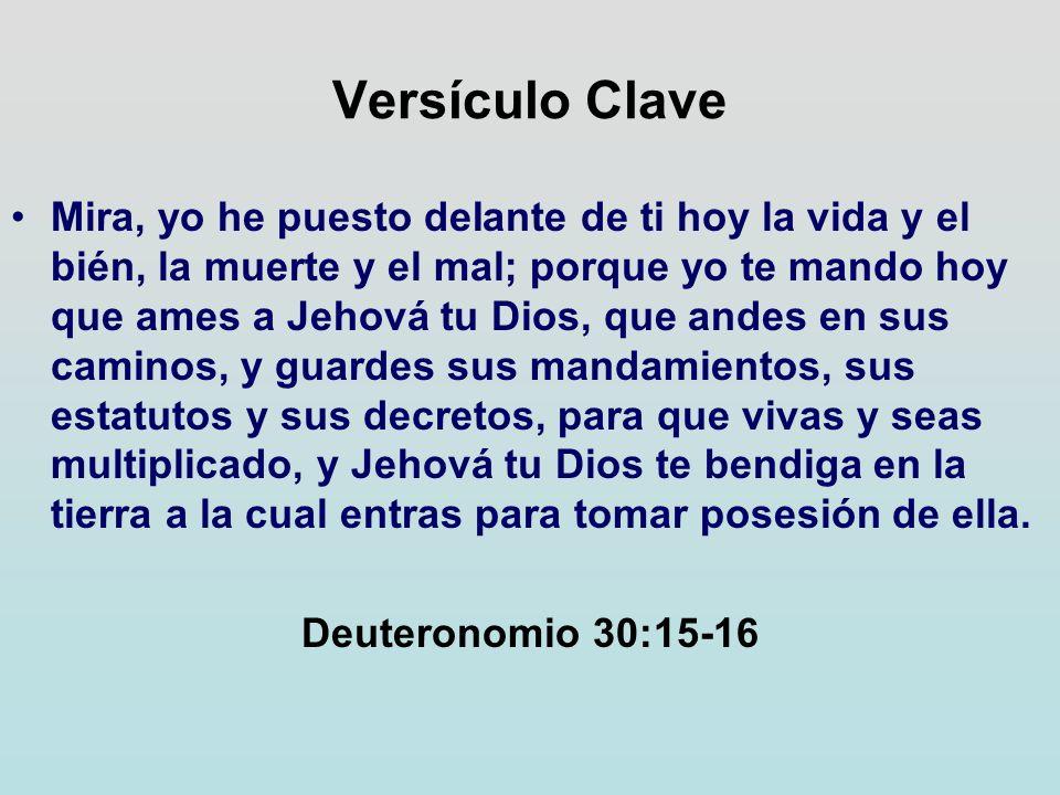 Versículo Clave Mira, yo he puesto deIante de ti hoy la vida y el bién, la muerte y el mal; porque yo te mando hoy que ames a Jehová tu Dios, que ande