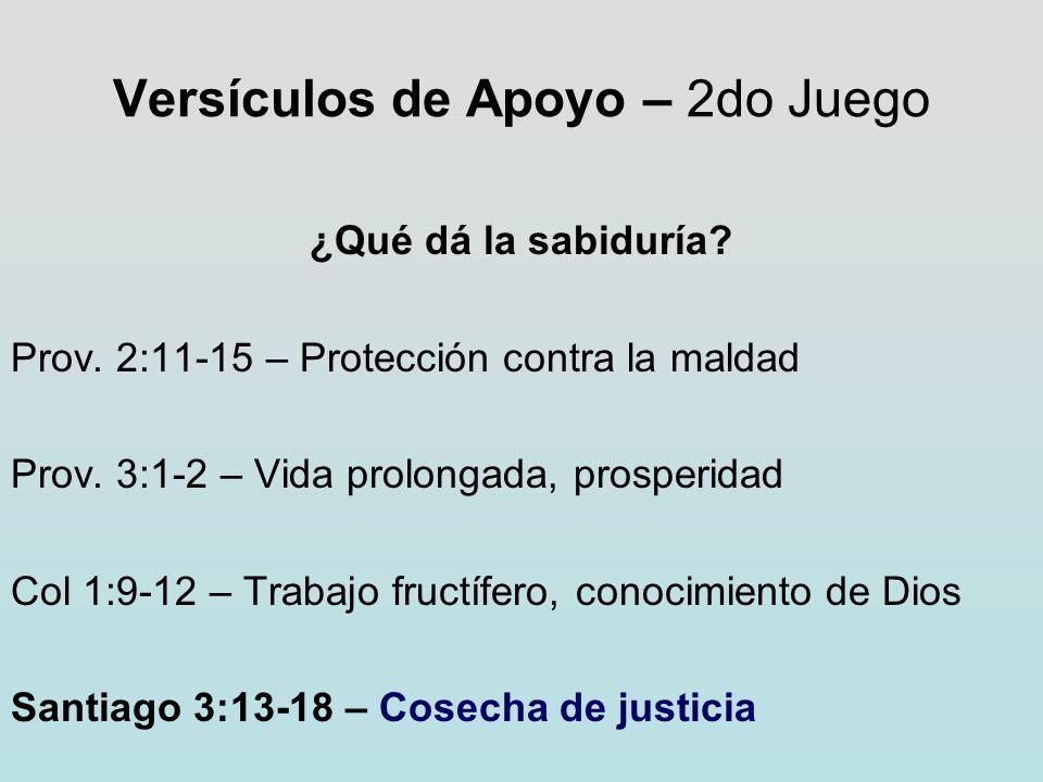 Versículos de Apoyo – 2do Juego ¿Qué dá la sabiduría? Prov. 2:11-15 – Protección contra la maldad Prov. 3:1-2 – Vida prolongada, prosperidad Col 1:9-1