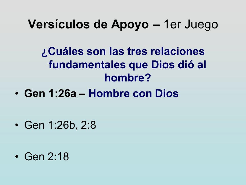 Versículos de Apoyo – 1er Juego ¿Cuáles son las tres relaciones fundamentales que Dios dió al hombre? Gen 1:26a – Hombre con Dios Gen 1:26b, 2:8 Gen 2