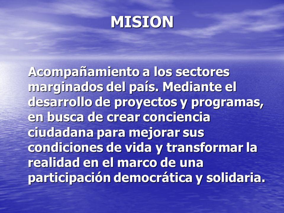 MISION Acompañamiento a los sectores marginados del país. Mediante el desarrollo de proyectos y programas, en busca de crear conciencia ciudadana para