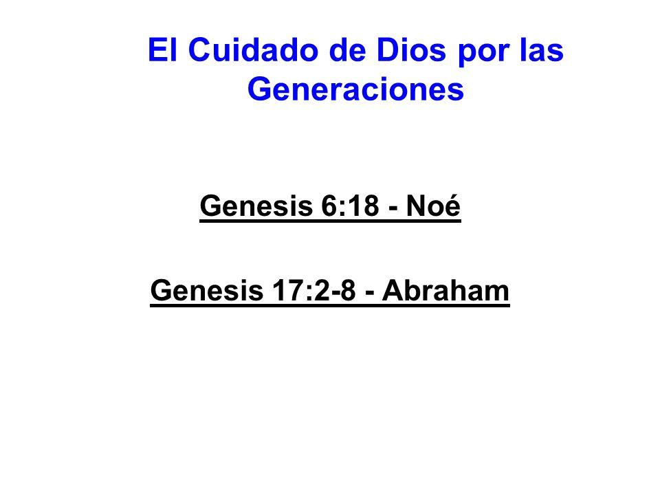El Cuidado de Dios por las Generaciones Genesis 6:18 - Noé Genesis 17:2-8 - Abraham