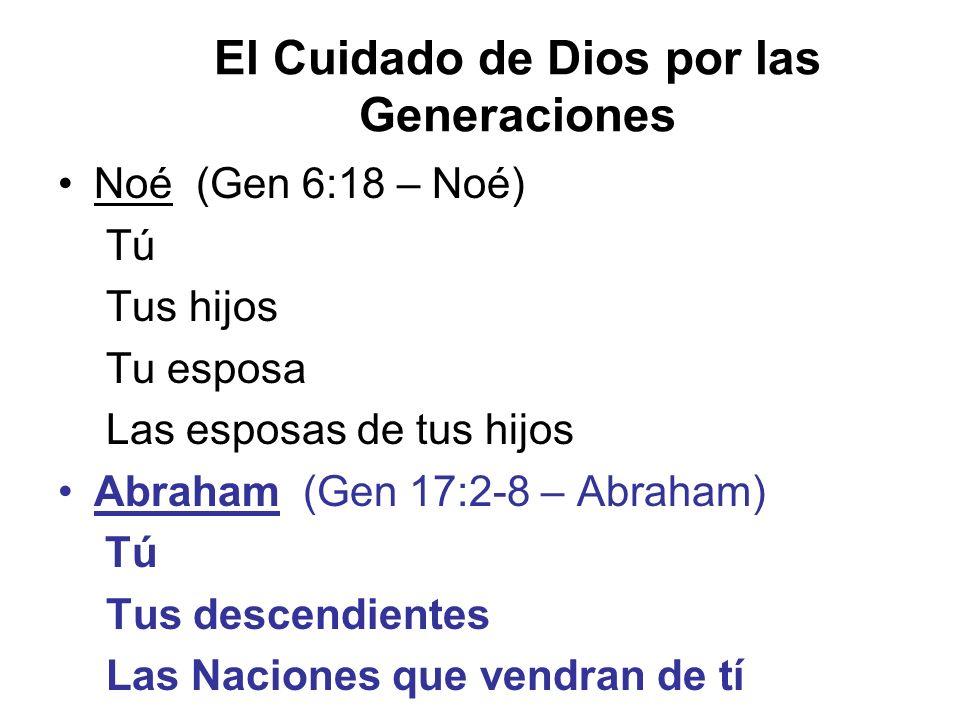 El Cuidado de Dios por las Generaciones Noé (Gen 6:18 – Noé) Tú Tus hijos Tu esposa Las esposas de tus hijos Abraham (Gen 17:2-8 – Abraham) Tú Tus des